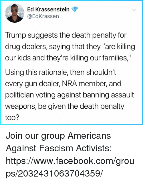 """Facebook, Death, and facebook.com: Ed Krassenstein  @EdKrassen  Trump suggests the death penalty for  drug dealers, saying that they """"are killing  our kids and they're killing our families,""""  Using this rationale, then shouldn't  every gun dealer, NRA member, and  politician voting against banning assault  weapons, be given the death penalty  too? Join our group Americans Against Fascism Activists: https://www.facebook.com/groups/2032431063704359/"""