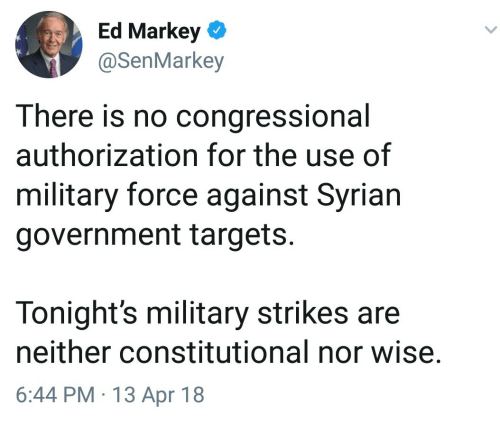 Constitutional: Ed Markey  @SenMarkey  There is no congressional  authorization for the use of  military force against Syrian  government targets.  Tonight's military strikes are  neither constitutional nor wise.  6:44 PM 13 Apr 18