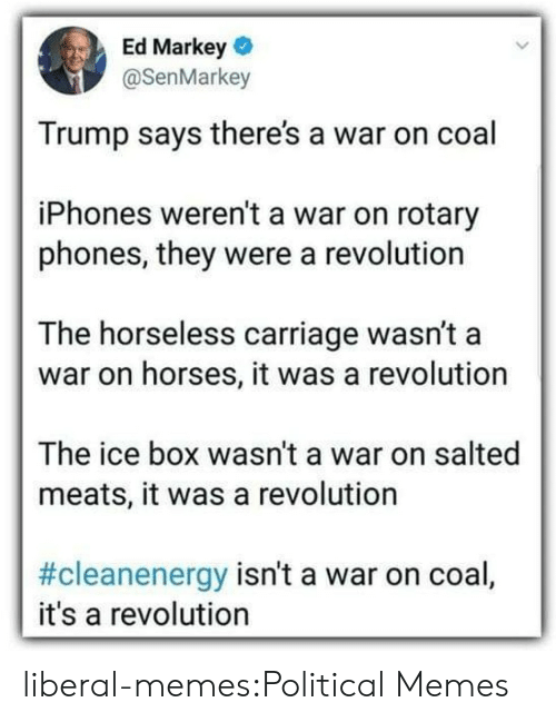 liberal: Ed Markey  @SenMarkey  Trump says there's a war on coal  iPhones weren't a war on rotary  phones, they were a revolution  The horseless carriage wasn't a  war on horses, it was a revolution  The ice box wasn't a war on salted  meats, it was a revolution  #cleanenergy isn't a war on coal,  it's a revolution liberal-memes:Political Memes