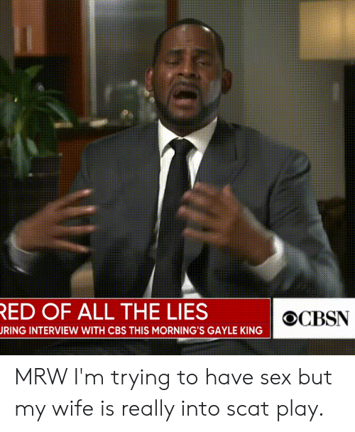 Gayle King: ED OF ALL THE LIES  RING INTERVIEW WITH CBS THIS MORNING'S GAYLE KING MRW I'm trying to have sex but my wife is really into scat play.