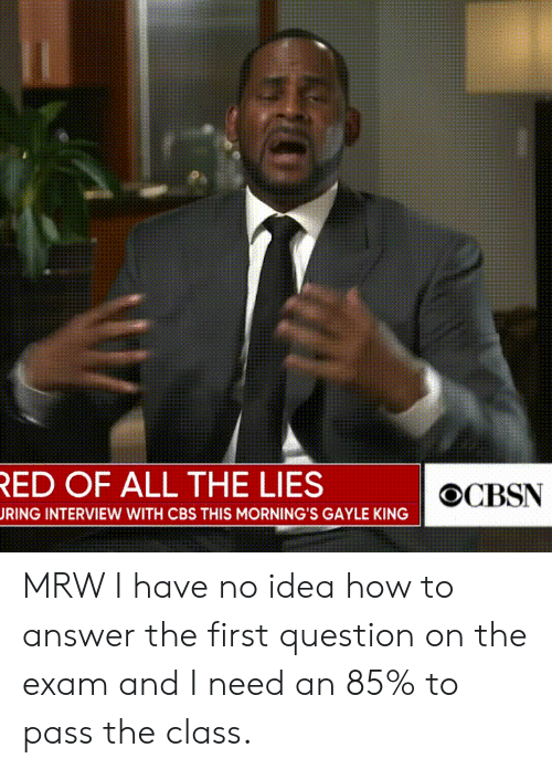 Gayle King: ED OF ALL THE LIES  RING INTERVIEW WITH CBS THIS MORNING'S GAYLE KING MRW I have no idea how to answer the first question on the exam and I need an 85% to pass the class.