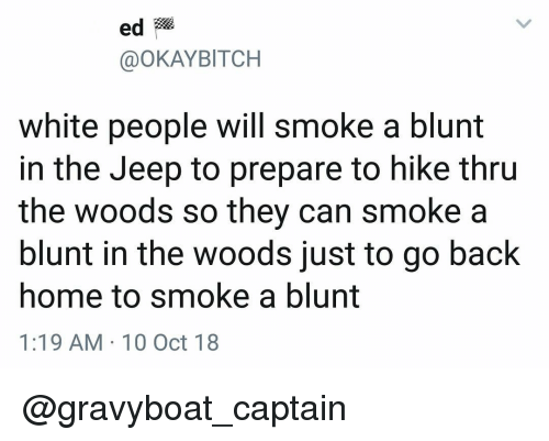 10 Oct: ed  @OKAYBITCH  white people will smoke a blunt  in the Jeep to prepare to hike thru  the woods so they can smoke a  blunt in the woods just to go back  home to smoke a blunt  1:19 AM 10 Oct 18 @gravyboat_captain