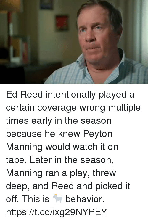 Reed: Ed Reed intentionally played a certain coverage wrong multiple times early in the season because he knew Peyton Manning would watch it on tape. Later in the season, Manning ran a play, threw deep, and Reed and picked it off.   This is 🐐 behavior. https://t.co/ixg29NYPEY