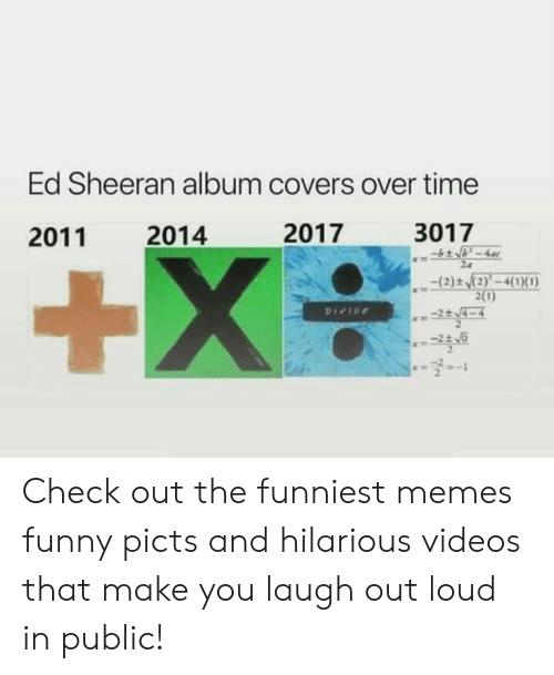 funniest memes: Ed Sheeran album covers over time  2017  3017  2014  2011  +X  (2)t (2)'-4(1X0)  2(0)  Pree Check out the funniest memes funny picts and hilarious videos that make you laugh out loud in public!