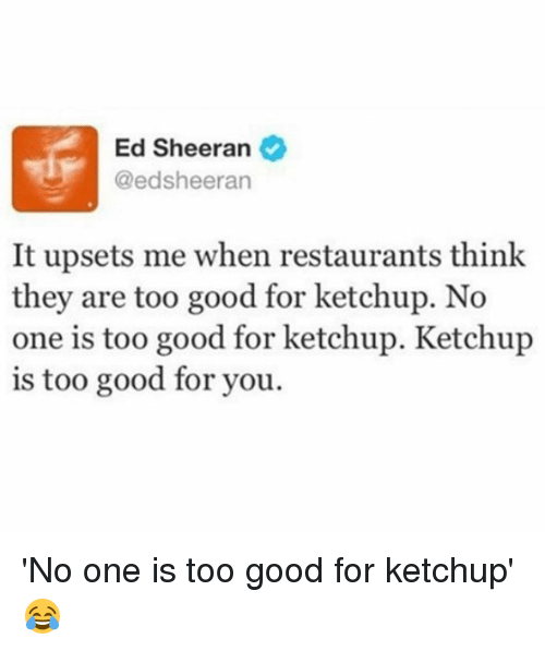 Good: Ed Sheeran  @ed sheeran  It upsets me when restaurants think  they are too good for ketchup. No  one is too good for ketchup. Ketchup  is too good for you. 'No one is too good for ketchup' 😂
