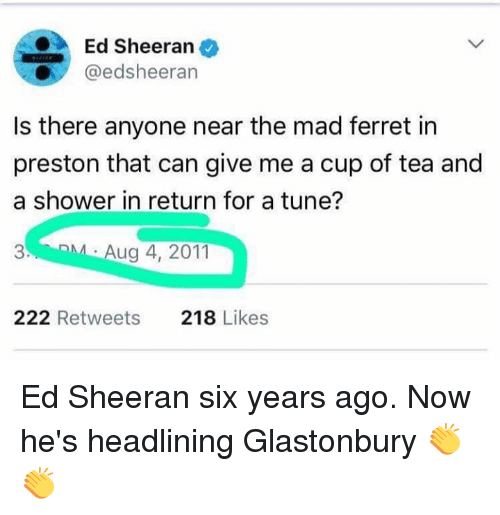 Dank, Shower, and Ed Sheeran: Ed Sheeran  @edsheeran  Is there anyone near the mad ferret in  preston that can give me a cup of tea and  a shower in return for a tune?  3  Aug 4, 2011  222 Retweets  218 Likes Ed Sheeran six years ago. Now he's headlining Glastonbury 👏👏