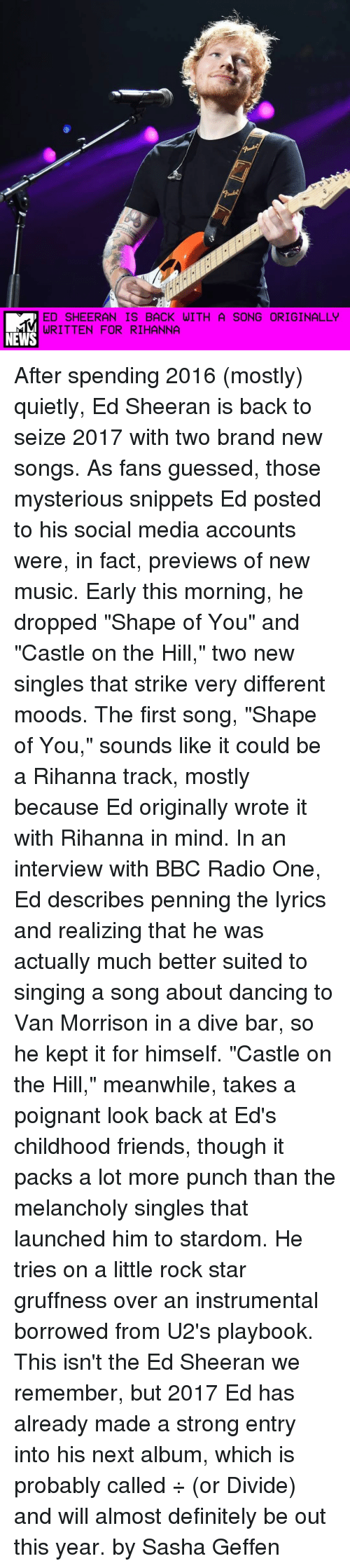 "Memes, Radio, and Rihanna: ED SHEERAN IS BACK WITH A SONG ORIGINALLY  WRITTEN FOR RIHANNA  NEWS After spending 2016 (mostly) quietly, Ed Sheeran is back to seize 2017 with two brand new songs. As fans guessed, those mysterious snippets Ed posted to his social media accounts were, in fact, previews of new music. Early this morning, he dropped ""Shape of You"" and ""Castle on the Hill,"" two new singles that strike very different moods. The first song, ""Shape of You,"" sounds like it could be a Rihanna track, mostly because Ed originally wrote it with Rihanna in mind. In an interview with BBC Radio One, Ed describes penning the lyrics and realizing that he was actually much better suited to singing a song about dancing to Van Morrison in a dive bar, so he kept it for himself. ""Castle on the Hill,"" meanwhile, takes a poignant look back at Ed's childhood friends, though it packs a lot more punch than the melancholy singles that launched him to stardom. He tries on a little rock star gruffness over an instrumental borrowed from U2's playbook. This isn't the Ed Sheeran we remember, but 2017 Ed has already made a strong entry into his next album, which is probably called ÷ (or Divide) and will almost definitely be out this year. by Sasha Geffen"