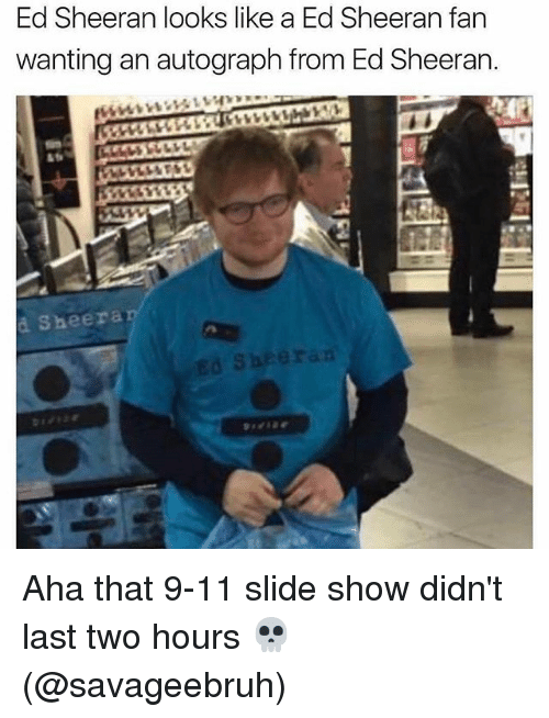9/11, Memes, and Ed Sheeran: Ed Sheeran looks like a Ed Sheeran fan  wanting an autograph from Ed Sheeran.  à Sheera Aha that 9-11 slide show didn't last two hours 💀 (@savageebruh)