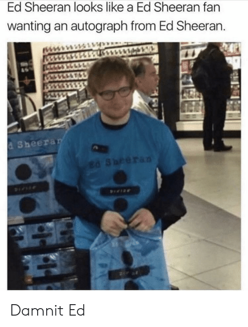 autograph: Ed Sheeran looks like a Ed Sheeran fan  wanting an autograph from Ed Sheeran.  d Sheera Damnit Ed