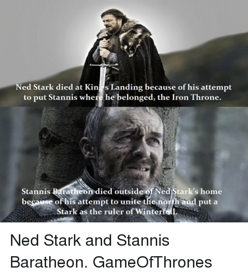 stannis baratheon: ed Stark died at Kin  s Landing because of his attempt  to put Stannis where he belonged, the Iron Throne.  Stan nis  BMTatheon died outside ofNed Stark's home  besonese of his attempt to unite the,north and put a  Stark as the ruler of Winterf Ned Stark and Stannis Baratheon. GameOfThrones
