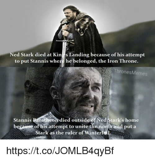 baratheon: ed Stark died at Kin  s Landing because of his attempt  to put Stannis where he belonged, the Iron Throne.  nes Memes  Stannis Baratheon died outside Ned Stark's home  besarese of his attempt to unite the north and put a  Stark as the ruler of Winterf https://t.co/JOMLB4qyBf