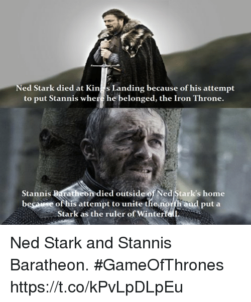 stannis baratheon: ed Stark died at Kings Landing because of his attempt  to put Stannis where he belonged, the Iron Throne.  Stannis Baratheon died outside of Ned Stark's home  becawse of his attempt to unite thenorth and put a  becawse of his attempt to unite tie nolth aud put a  Stark as the ruler of Winterf Ned Stark and Stannis Baratheon. #GameOfThrones https://t.co/kPvLpDLpEu