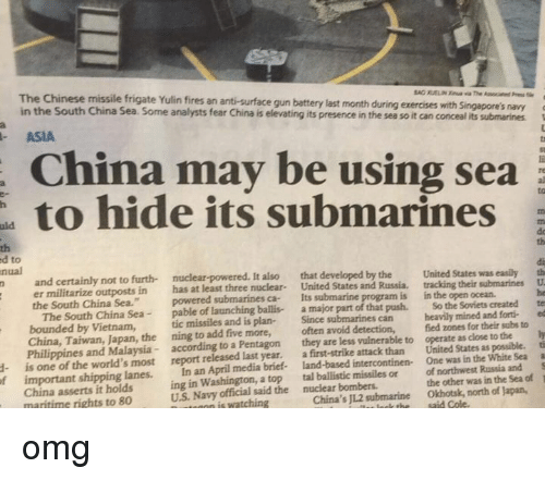 "ballistics: ed The Chinese missile frigate Yulin fires its is submarines  navy  a  gun be ting battery its presence last using month in the during sea exercises so it can conceal with sea  Singapore's its submarines  an fear anti-surface analysts China may China Some hide in South Sea. ASIA  China the to to  nual  nuclear-powered. It also that developed by the  United States was  easily th  n and certainly not to furth- United States and Russia, tracking their submarines U  er militarize outposts in  has at least three nuclear  Its  submarine program is in the open ocean.  the South China Sea.""  powered submarines ca- the Soviets  created  te  The South China Sea  pable of launching ballis- a major part of that push. So mined and forti- ed  bounded by Vietnam,  tic missiles and is plan-  Since submarines can heavily for their subs to  ly  China, Taiwan, the ning to add five more,  often avoid detection,  fied zones close to the ti  Philippines and Malaysia  according to a Pentagon  they are less vulnerable to operate as as possible. a  is one of the world's most report released last year.  first-strike attack than United States White Sea S  a One was in the important shipping lanes.  In an April media brief- intercontinen- Russia and of  1  ing in Washington, a top  tal ballistic missiles or of northwest in the Sea the other was US Navy official said the bombers.  Okhotsk, north of Japan,  nutmann is watching  China's submarine  China asserts it holds  maritime rights to 80 omg"