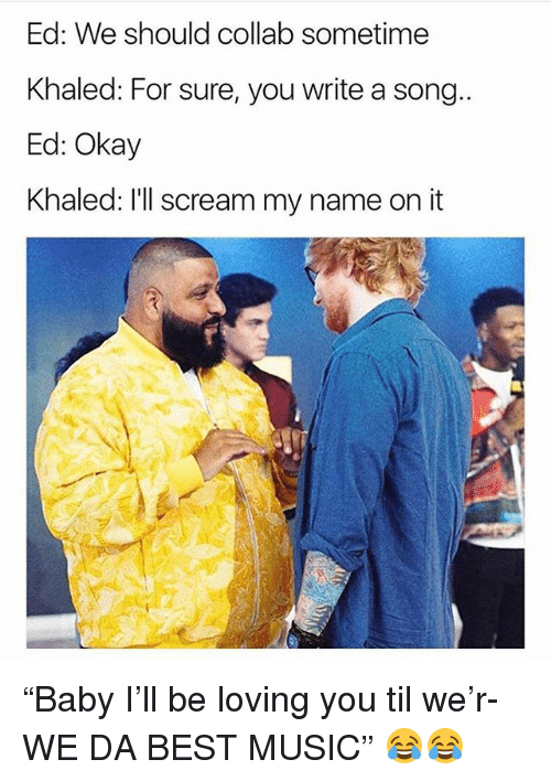 """Funny, Music, and Scream: Ed: We should collab sometime  Khaled: For sure, you write a song  Ed: Okay  Khaled: I'll scream my name on it """"Baby I'll be loving you til we'r- WE DA BEST MUSIC"""" 😂😂"""