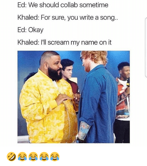 Scream, Okay, and Girl Memes: Ed: We should collab sometime  Khaled: For sure, you write a song..  Ed: Okay  Khaled: I'll scream my name on it 🤣😂😂😂😂