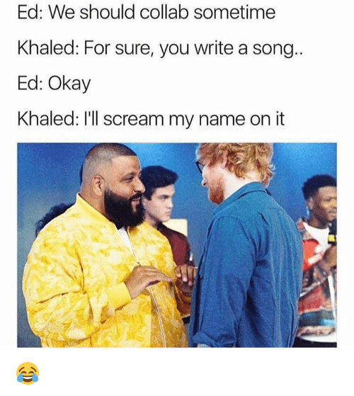 Dank, Scream, and Okay: Ed: We should collab sometime  Khaled: For sure, you write a song..  Ed: Okay  Khaled: I'll scream my name on it 😂