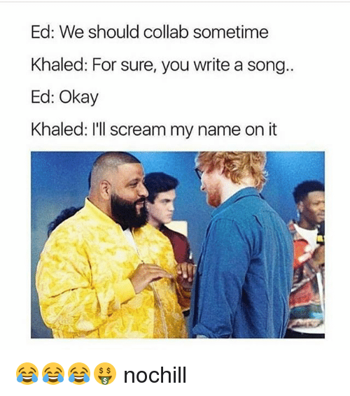 Funny, Scream, and Okay: Ed: We should collab sometime  Khaled: For sure, you write a song..  Ed: Okay  Khaled: I'Il scream my name on it 😂😂😂🤑 nochill