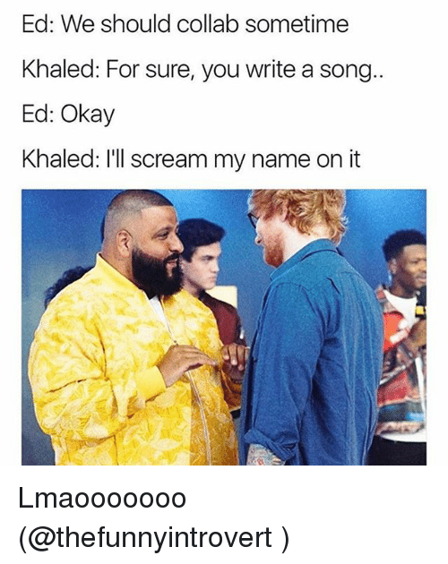 Funny, Scream, and Okay: Ed: We should collab sometime  Khaled: For sure, you write a song..  Ed: Okay  Khaled: I'll scream my name on it Lmaooooooo (@thefunnyintrovert )