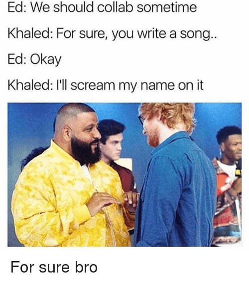 Memes, Scream, and Okay: Ed: We should collab sometime  Khaled: For sure, you write a song  Ed: Okay  Khaled: I'll scream my name on it For sure bro