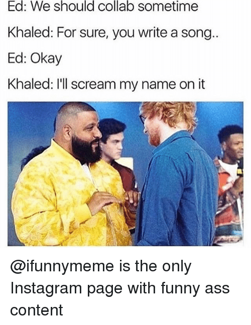 Ass, Funny, and Instagram: Ed: We should collab sometime  Khaled: For sure, you write a song..  Ed: Okay  Khaled: I'll scream my name on it @ifunnymeme is the only Instagram page with funny ass content