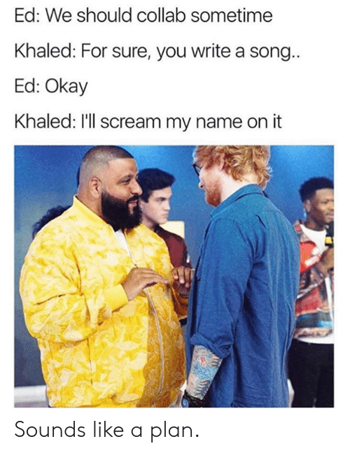 Khaled: Ed: We should collab sometime  Khaled: For sure, you write a song  Ed: Okay  Khaled: I'll scream my name on it Sounds like a plan.