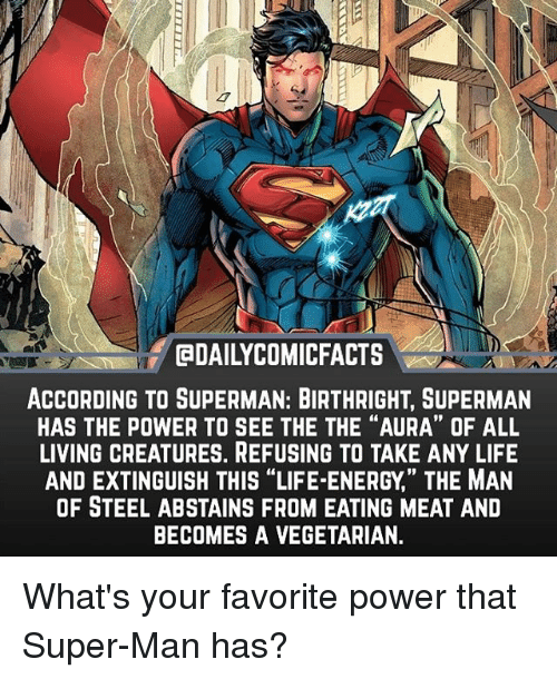 "eating meat: EDAILYCOMICFACTS  ACCORDING TO SUPERMAN: BIRTHRIGHT, SUPERMAN  HAS THE POWER TO SEE THE THE ""AURA"" OF ALL  LIVING CREATURES. REFUSING TO TAKE ANY LIFE  AND EXTINGUISH THIS ""LIFE-ENERGY,' THE MAN  OF STEEL ABSTAINS FROM EATING MEAT AND  BECOMES A VEGETARIAN.  19 What's your favorite power that Super-Man has?"