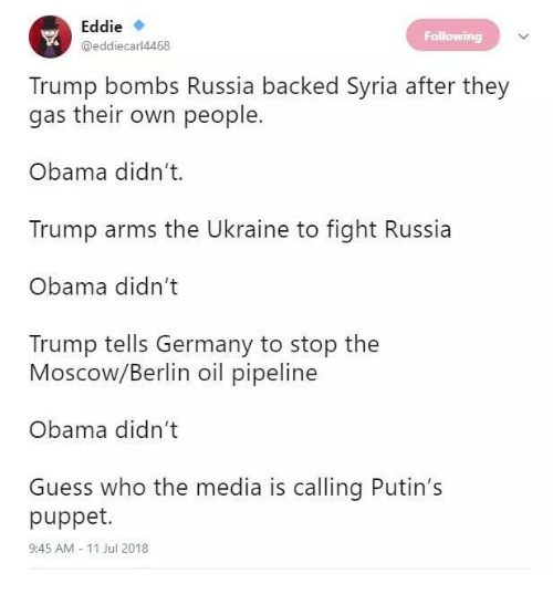 Memes, Obama, and Germany: Eddie  @eddiecar 4468  Followin  Trump bombs Russia backed Syria after they  gas their own people.  Obama didn't.  Trump arms the Ukraine to fight Russia  Obama didn't  Trump tells Germany to stop the  Moscow/Berlin oil pipeline  Obama didn't  Guess who the media is calling Putin's  puppet.  9:45 AM 11 Jul 2018