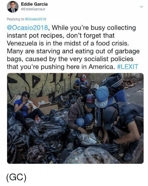 Venezuela: Eddie Garcia  @EddieGarciaJr  Replying to @Ocasio2018  @Ocasio2018, While you're busy collecting  instant pot recipes, don't forget that  Venezuela is in the midst of a food crisis.  Many are starving and eating out of garbage  bags, caused by the very socialist policies  that you're pushing here in America. (GC)