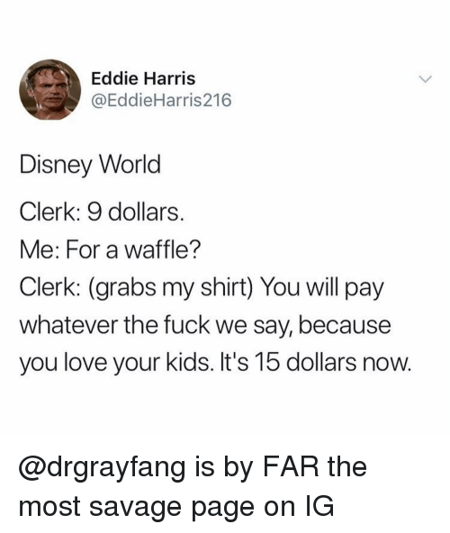 disney world: Eddie Harris  @EddieHarris216  Disney World  Clerk: 9 dollars.  Me: For a waffle?  Clerk: (grabs my shirt) You will pay  whatever the fuck we say, because  you love your kids. It's 15 dollars now. @drgrayfang is by FAR the most savage page on IG