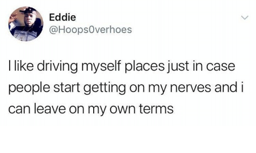 Driving, Relationships, and Can: Eddie  @HoopsOverhoes  l like driving myself places just in case  people start getting on my nerves and i  can leave on my own terms