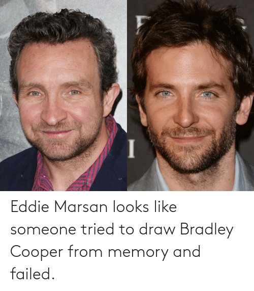 Eddie: Eddie Marsan looks like someone tried to draw Bradley Cooper from memory and failed.