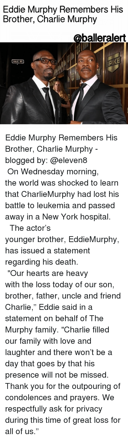 "Eddie Murphy: Eddie Murphy Remembers His  Brother, Charlie Murphy  @balleralert  KE  GALE DR Eddie Murphy Remembers His Brother, Charlie Murphy - blogged by: @eleven8 ⠀⠀⠀⠀⠀⠀⠀⠀⠀ ⠀⠀⠀⠀⠀⠀⠀⠀⠀ On Wednesday morning, the world was shocked to learn that CharlieMurphy had lost his battle to leukemia and passed away in a New York hospital. ⠀⠀⠀⠀⠀⠀⠀⠀⠀ ⠀⠀⠀⠀⠀⠀⠀⠀⠀ The actor's younger brother, EddieMurphy, has issued a statement regarding his death. ⠀⠀⠀⠀⠀⠀⠀⠀⠀ ⠀⠀⠀⠀⠀⠀⠀⠀⠀ ""Our hearts are heavy with the loss today of our son, brother, father, uncle and friend Charlie,"" Eddie said in a statement on behalf of The Murphy family. ""Charlie filled our family with love and laughter and there won't be a day that goes by that his presence will not be missed. Thank you for the outpouring of condolences and prayers. We respectfully ask for privacy during this time of great loss for all of us."""