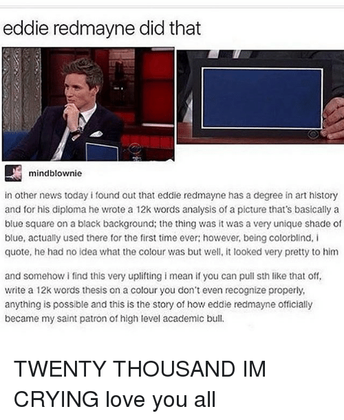 Crying, Memes, and News: eddie redmayne did that  mindblownie  in other news today i found out that eddie redmayne has a degree in art history  and for his diploma he wrote a 12k words analysis of a picture that's basically a  blue square on a black background: the thing was it was a very unique shade of  blue, actually used there for the first time ever; however, being colorblind, i  quote, he had no idea what the colour was but well, it looked very pretty to him  and somehow i find this very uplifting i mean if you can pull sth like that off,  write a 12k words thesis on a colour you don't even recognize properly,  anything is possible and this is the story of how eddie redmayne officially  became my saint patron of high level academic bull. TWENTY THOUSAND IM CRYING love you all