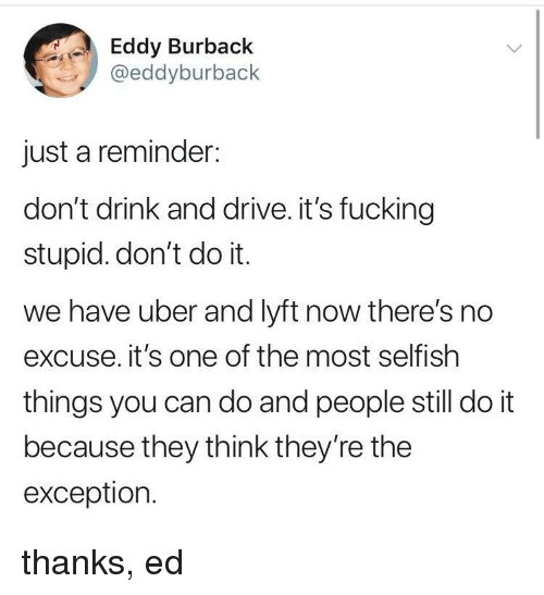 lyft: Eddy Burback  @eddyburback  just a reminder:  don't drink and drive. it's fucking  stupid. don't do it.  we have uber and lyft now there's no  excuse. it's one of the most selfish  things you can do and people still do it  because they think they're the  exception. thanks, ed