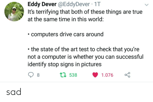 dever: Eddy Dever @EddyDever 1T  rifying that both of these th  at the same time in this world  computers drive cars around  the state of the art test to check that you're  not a computer is whether you can successful  identify stop signs in pictures  1 538 1.076 sad