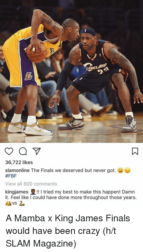 Crazy, Finals, and Best: EDELAN  36,722 likes  slamonline The Finals we deserved but never got.  #FBF  View all 800 comments  kingjames豊!! I tried my best to make this happen! Damn  it. Feel like I could have done more throughout those years A Mamba x King James Finals would have been crazy (h/t SLAM Magazine)