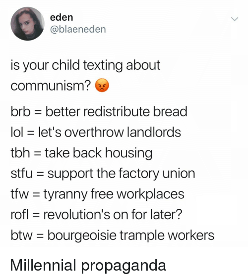 Tyranny: eden  @blaeneden  is your child texting about  communism?  brb better redistribute bread  lol let's OVertnrow landlordsS  tbh - take back housing  stfu support the factory union  tfw - tyranny free workplaces  rofl revolution's on for later?  btw- bourgeoisie trample workers Millennial propaganda
