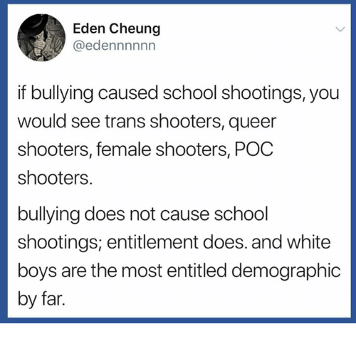 School, Shooters, and White: Eden Cheung  @edennnnnn  if bullying caused school shootings, you  would see trans shooters, queer  shooters, female shooters, POC  shooters.  bullying does not cause school  shootings; entitlement does. and white  boys are the most entitled demographic  by far
