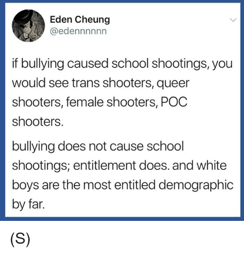 School, Shooters, and White: Eden Cheung  @edennnnnn  if bullying caused school shootings, you  would see trans shooters, queer  shooters, female shooters, POC  shooters.  bullying does not cause school  shootings; entitlement does. and white  boys are the most entitled demographic  by far (S)