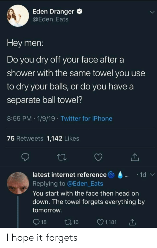 eden: Eden Dranger  @Eden_Eats  Hey men:  Do you dry off your face after  shower with the same towel you use  to dry your balls, or do you have a  separate ball towel?  8:55 PM 1/9/19 Twitter for iPhone  75 Retweets 1,142 Likes  latest internet reference  1d  Replying to @Eden_Eats  You start with the face then head on  down. The towel forgets everything by  tomorrow.  18  1,181  t216 I hope it forgets