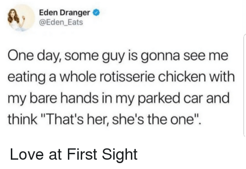 "Hands In: Eden Dranger  @Eden_Eats  One day, some guy is gonna see me  eating a whole rotisserie chicken with  my bare hands in my parked car and  think ""That's her, she's the one"" Love at First Sight"