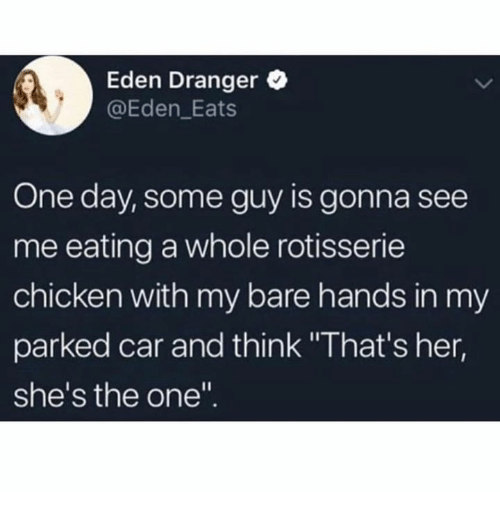 "Hands In: Eden Dranger  @Eden_Eats  One day, some guy is gonna see  me eating a whole rotisserie  chicken with my bare hands in my  parked car and think ""That's her,  she's the one"""