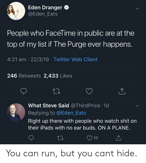 The Purge: Eden Dranger  @Eden_Eats  People who Facel ime in public are at the  top of my list if The Purge ever happen:s  4:21 am 22/3/19 Twitter Web Client  246 Retweets 2,433 Likes  What Steve Said @ThirdPrice 1d  Replying to @Eden_Eats  Right up there with people who watch shit on  their iPads with no ear buds. ON A PLANE  19 You can run, but you cant hide.