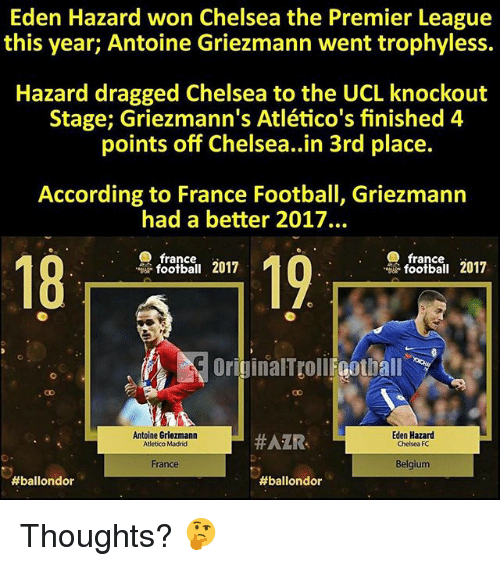 Belgium, Chelsea, and Football: Eden Hazard won Chelsea the Premier League  this year; Antoine Griezmann went trophyless.  Hazard dragged Chelsea to the UCL knockout  Stage; Griezmann's Atlético's finished 4  points off Chelsea..in 3rd place.  According to France Football, Griezmann  had a better 2017.  france  18  19  2017  football 2017  OriginalTtoll Foothall  Antoine Griezmann  Atletico Madrid  #AZR-  Eden Hazard  Chelsea FC  France  Belgium  Thoughts? 🤔