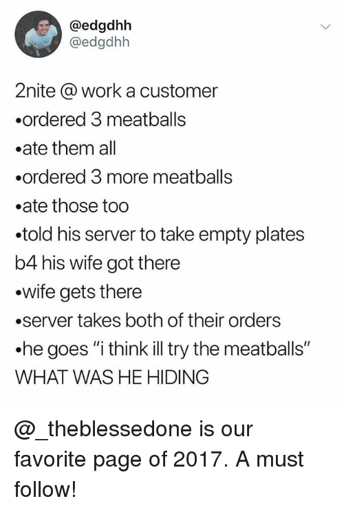 """Memes, Work, and Wife: @edgdhh  @edgdhh  2nite @ work a customer  .ordered 3 meatballs  .ate them all  .ordered 3 more meatballs  .ate those too  .told his server to take empty plates  b4 his wife got there  .wife gets there  .server takes both of their orders  .he goes """"i think illtry the meatballs""""  WHAT WAS HE HIDING @_theblessedone is our favorite page of 2017. A must follow!"""