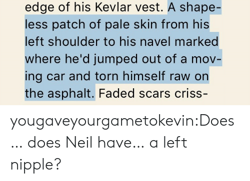 asphalt: edge of his Kevlar vest. A shape-  less patch of pale skin from his  left shoulder to his navel marked  where he'd jumped out of a mov-  ing car and torn himself raw on  the asphalt. Faded scars criss- yougaveyourgametokevin:Does… does Neil have… a left nipple?