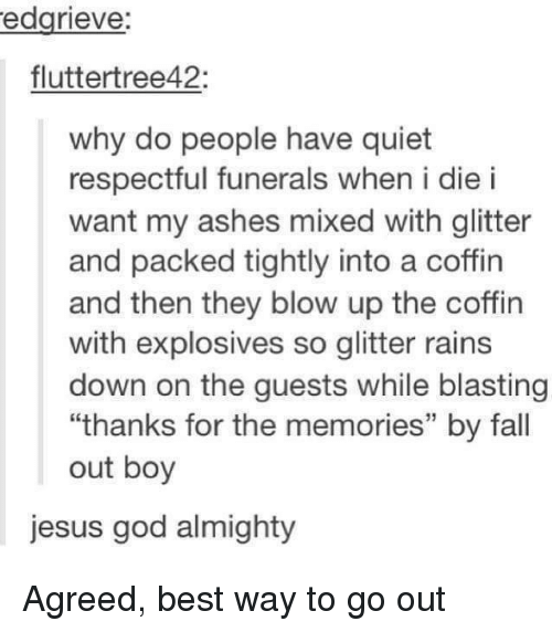 """Fall Out Boy: edgrieve:  fluttertree42:  why do people have quiet  respectful funerals when i die i  want my ashes mixed with glitter  and packed tightly into a coffin  and then they blow up the coffin  with explosives so glitter rains  down on the guests while blasting  """"thanks for the memories"""" by fall  out boy  jesus god almighty Agreed, best way to go out"""
