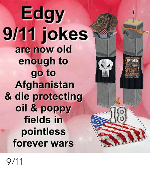 9 11 jokes: Edgy  9/11 jokes  are now old  enough to  LEGETOS EBRD  SEPTEMBER  SASSY SINCERTH  ILL FTREAL  ECEYLOV  go to  Afghanistan  & die protecting  oil & poppy  fields in  pointless  forever wars  EMASIE  18  100% 9/11