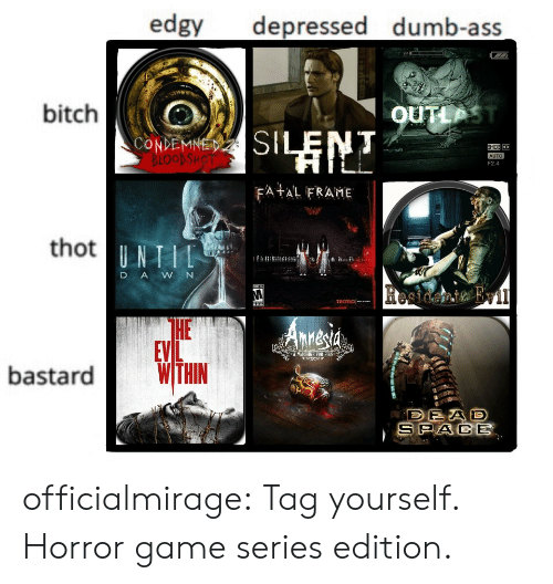 fob: edgy depressed dumb-ass  bitch  OUTLP  CONDEMNE  F2.4  FA AL FRAME  thot  D AWN  HE  EVL  A MACHINE FOB PIS  bastardWTHN  SPACE officialmirage:  Tag yourself. Horror game series edition.