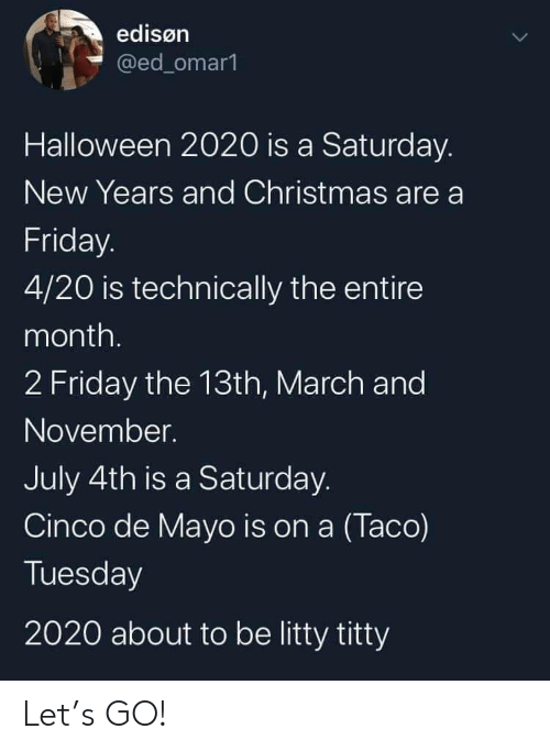 4 20: edisøn  @ed_omar1  Halloween 2020 is a Saturday.  New Years and Christmas are a  Friday.  4/20 is technically the entire  month.  2 Friday the 13th, March and  November.  July 4th is a Saturday.  Cinco de Mayo is on a (Taco)  Tuesday  2020 about to be litty titty Let's GO!
